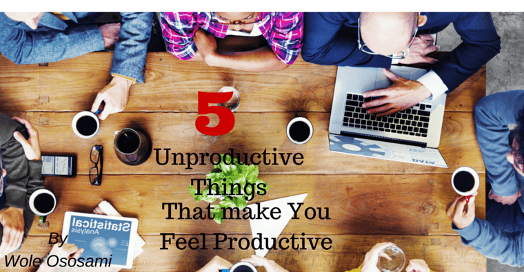 5 Unproductive Things That Make You Feel Productive