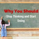 Why You Should Think Less And Do More