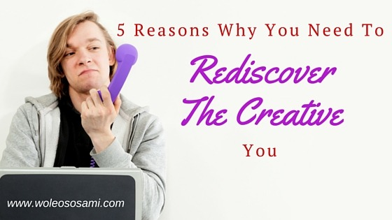 5 Reasons Why You Need To Rediscover The Creative You