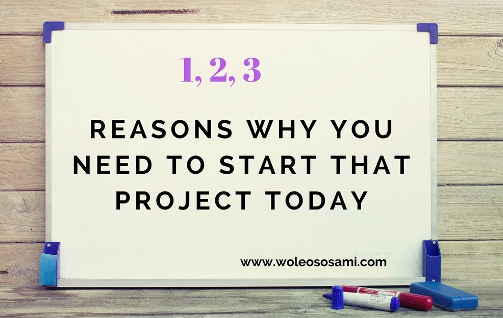 3 Reasons Why You Need To Start That Project Today